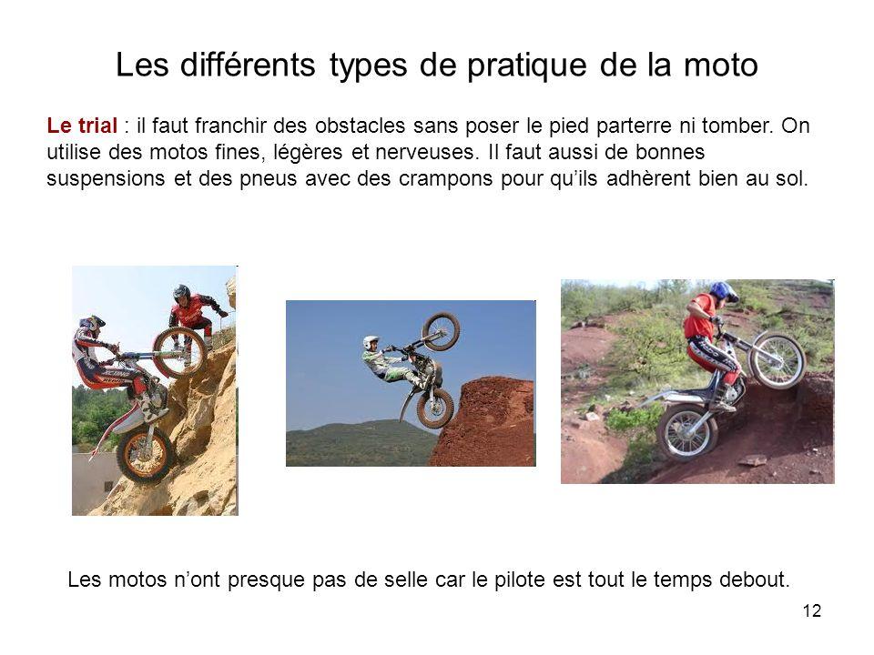 12 Les différents types de pratique de la moto Le trial : il faut franchir des obstacles sans poser le pied parterre ni tomber.