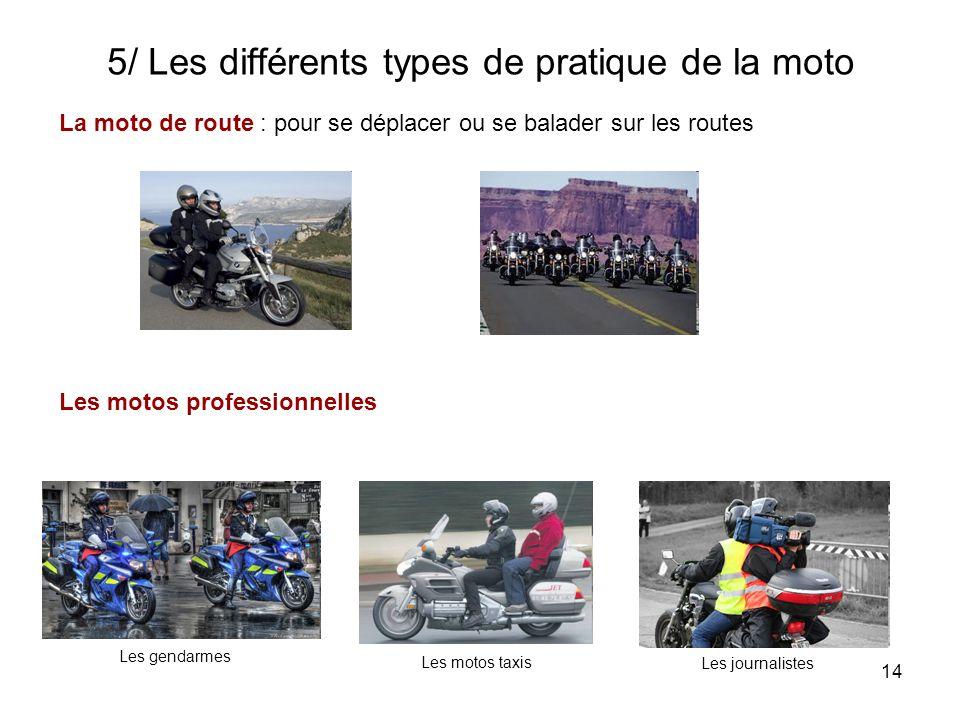 14 5/ Les différents types de pratique de la moto La moto de route : pour se déplacer ou se balader sur les routes Les motos professionnelles Les gendarmes Les motos taxis Les journalistes
