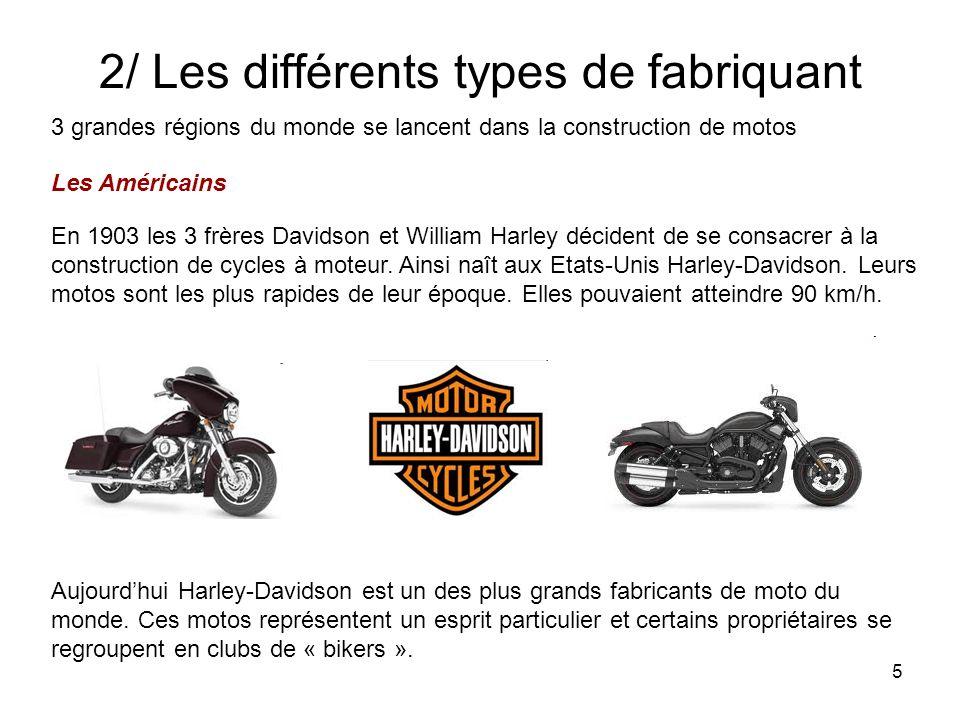 5 2/ Les différents types de fabriquant 3 grandes régions du monde se lancent dans la construction de motos Les Américains En 1903 les 3 frères Davidson et William Harley décident de se consacrer à la construction de cycles à moteur.