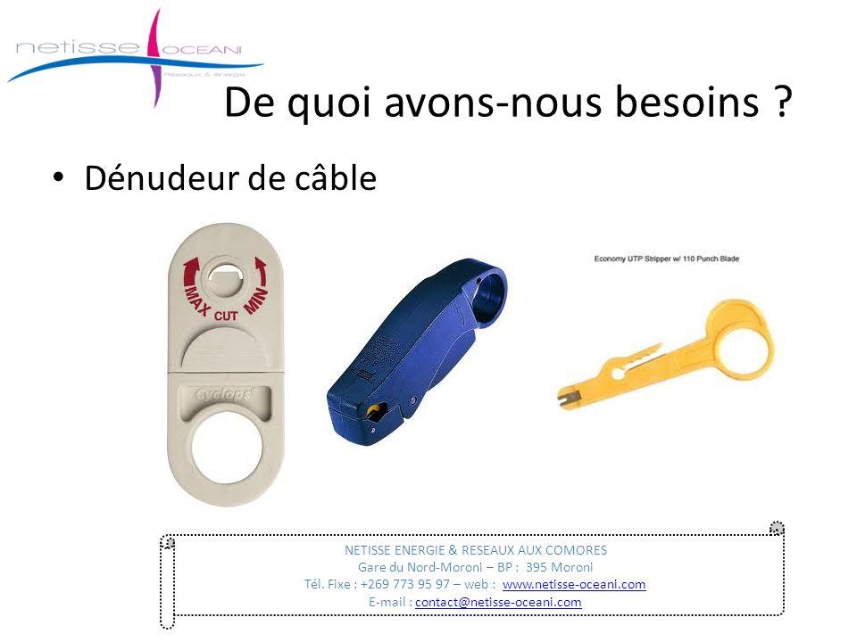 De quoi avons-nous besoins ? Dénudeur de câble NETISSE ENERGIE & RESEAUX AUX COMORES Gare du Nord-Moroni – BP : 395 Moroni Tél. Fixe : +269 773 95 97