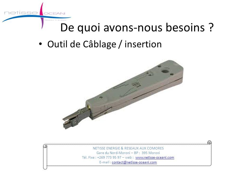 De quoi avons-nous besoins ? Outil de Câblage / insertion NETISSE ENERGIE & RESEAUX AUX COMORES Gare du Nord-Moroni – BP : 395 Moroni Tél. Fixe : +269