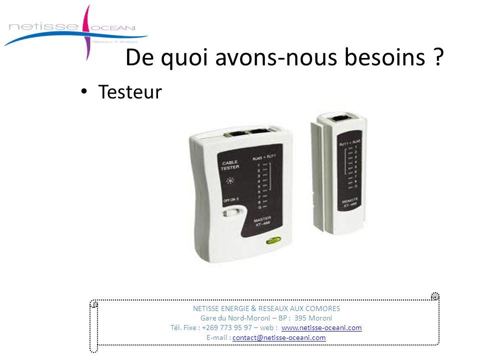 De quoi avons-nous besoins ? Testeur NETISSE ENERGIE & RESEAUX AUX COMORES Gare du Nord-Moroni – BP : 395 Moroni Tél. Fixe : +269 773 95 97 – web : ww