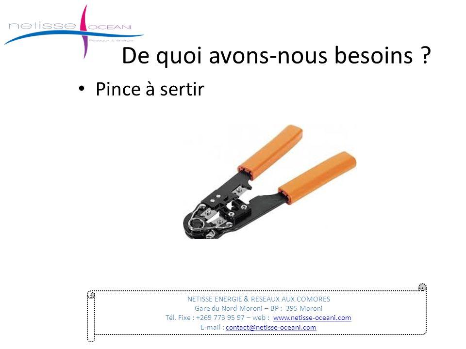 De quoi avons-nous besoins ? Pince à sertir NETISSE ENERGIE & RESEAUX AUX COMORES Gare du Nord-Moroni – BP : 395 Moroni Tél. Fixe : +269 773 95 97 – w