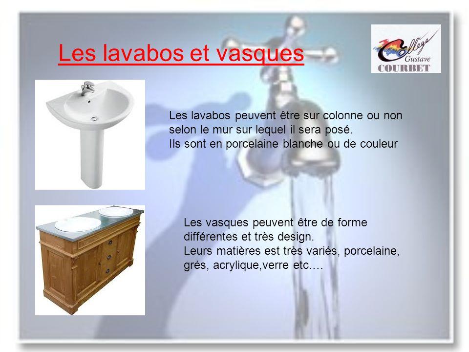 Les lavabos et vasques Les lavabos peuvent être sur colonne ou non selon le mur sur lequel il sera posé. Ils sont en porcelaine blanche ou de couleur