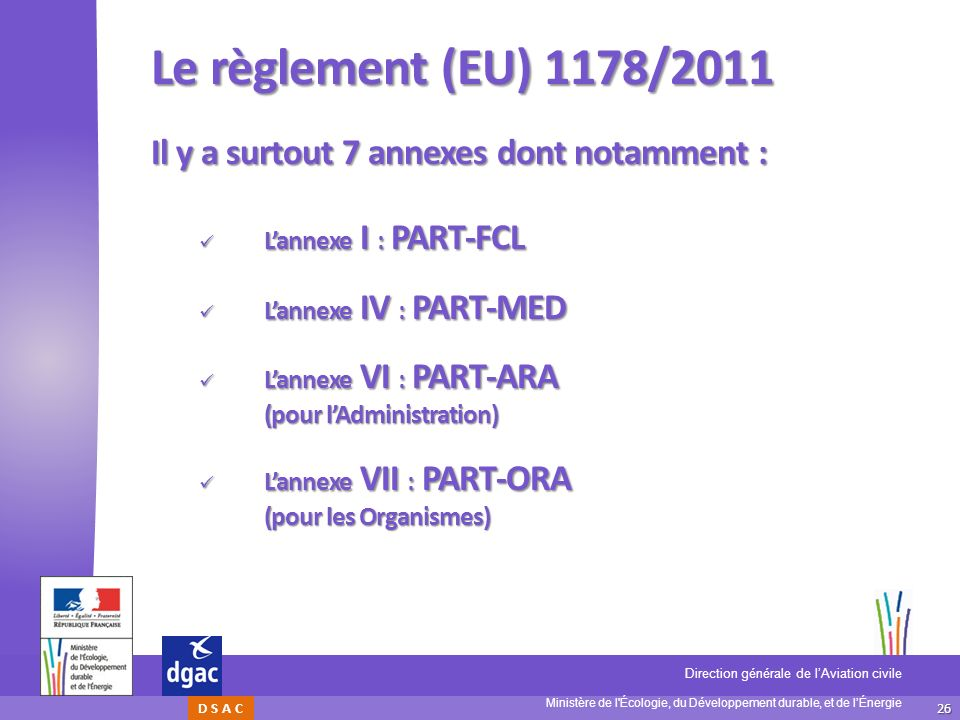 26 Ministère de l'Écologie, du Développement durable, et de lÉnergie Direction générale de lAviation civile D S A C Le règlement (EU) 1178/2011 Il y a