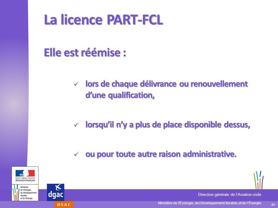 46 Ministère de l'Écologie, du Développement durable, et de lÉnergie Direction générale de lAviation civile D S A C La licence PART-FCL Elle est réémi