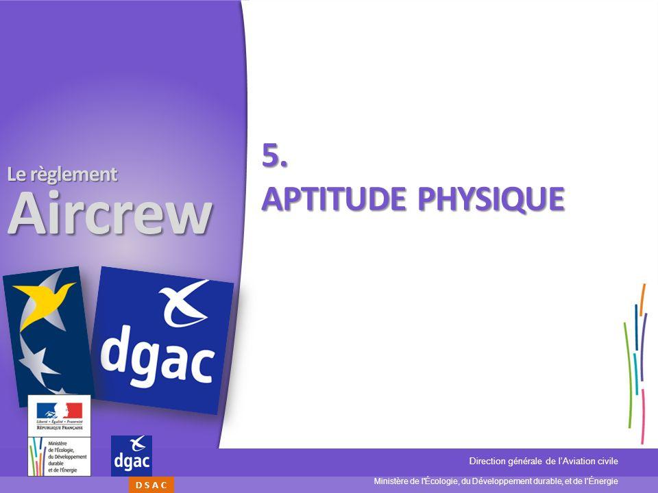 Ministère de l'Écologie, du Développement durable, et de lÉnergie Direction générale de lAviation civile D S A C Le règlement Aircrew 5. APTITUDE PHYS