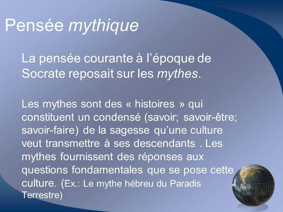 Pensée mythique La pensée courante à lépoque de Socrate reposait sur les mythes. Les mythes sont des « histoires » qui constituent un condensé (savoir