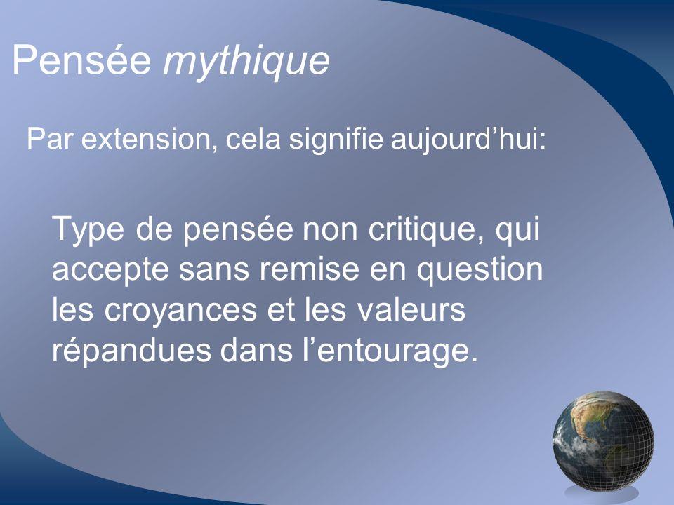Pensée mythique Par extension, cela signifie aujourdhui: Type de pensée non critique, qui accepte sans remise en question les croyances et les valeurs