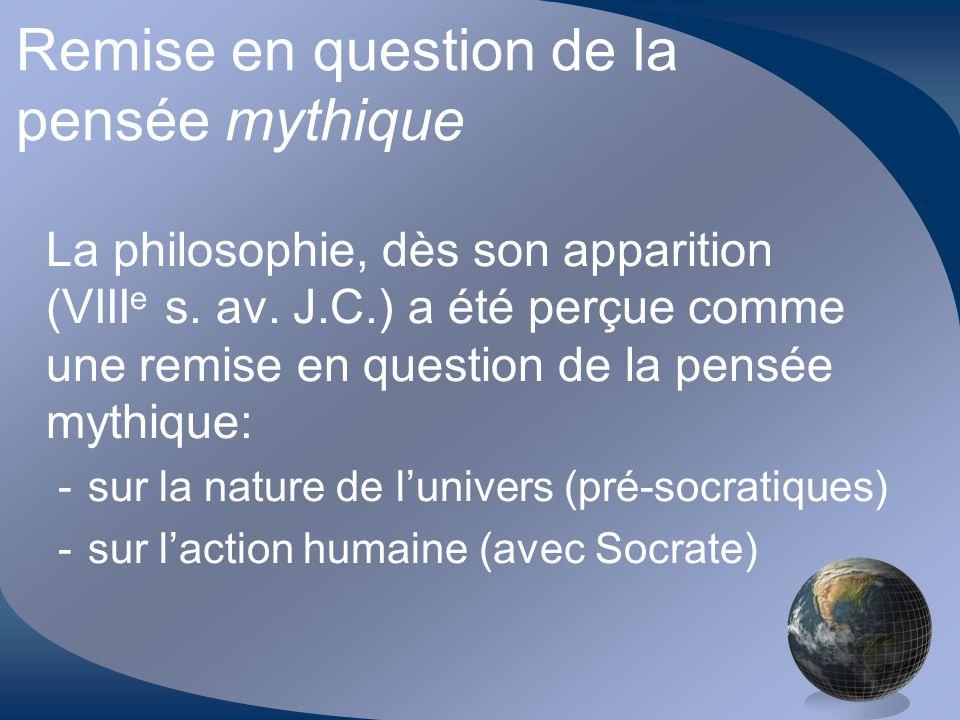 Remise en question de la pensée mythique La philosophie, dès son apparition (VIII e s. av. J.C.) a été perçue comme une remise en question de la pensé