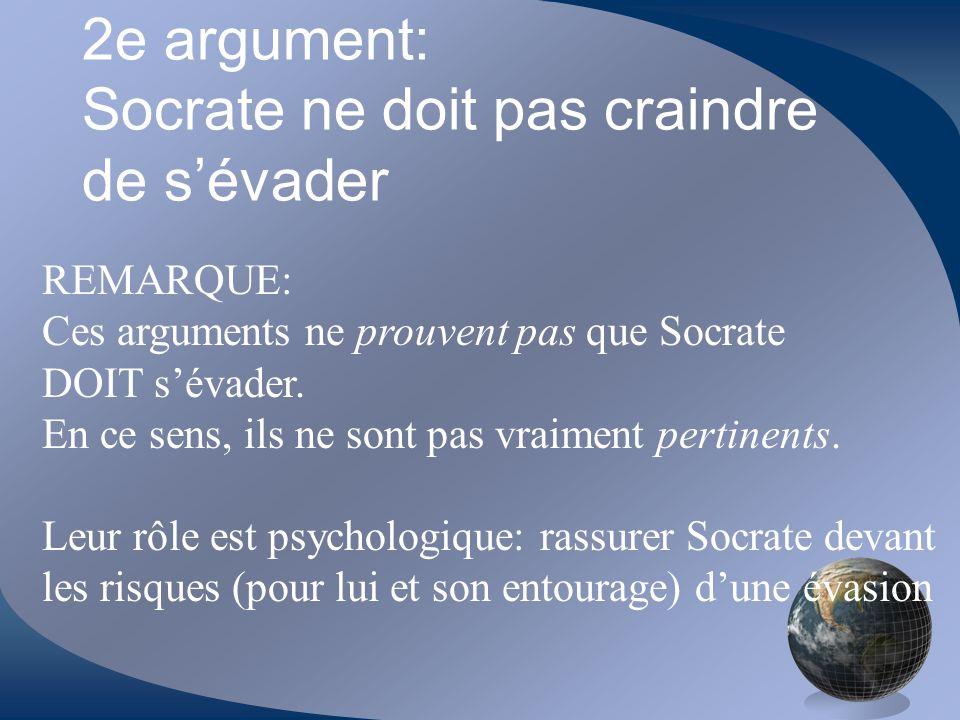 2e argument: Socrate ne doit pas craindre de sévader REMARQUE: Ces arguments ne prouvent pas que Socrate DOIT sévader. En ce sens, ils ne sont pas vra