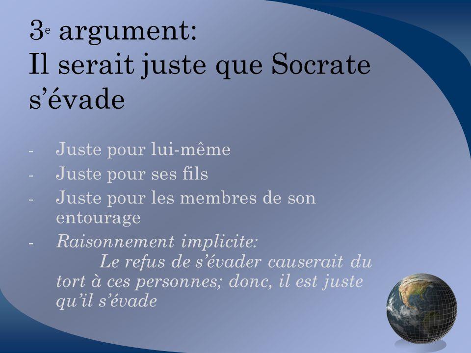 3 e argument: Il serait juste que Socrate sévade - Juste pour lui-même - Juste pour ses fils - Juste pour les membres de son entourage - Raisonnement