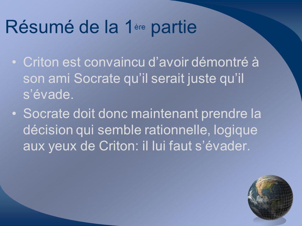 Résumé de la 1 ère partie Criton est convaincu davoir démontré à son ami Socrate quil serait juste quil sévade. Socrate doit donc maintenant prendre l