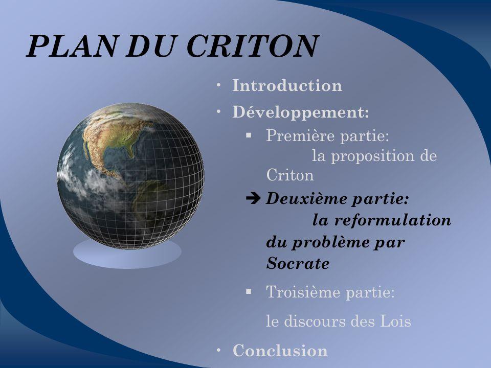 PLAN DU CRITON Introduction Développement: Première partie: la proposition de Criton Deuxième partie: la reformulation du problème par Socrate Troisiè