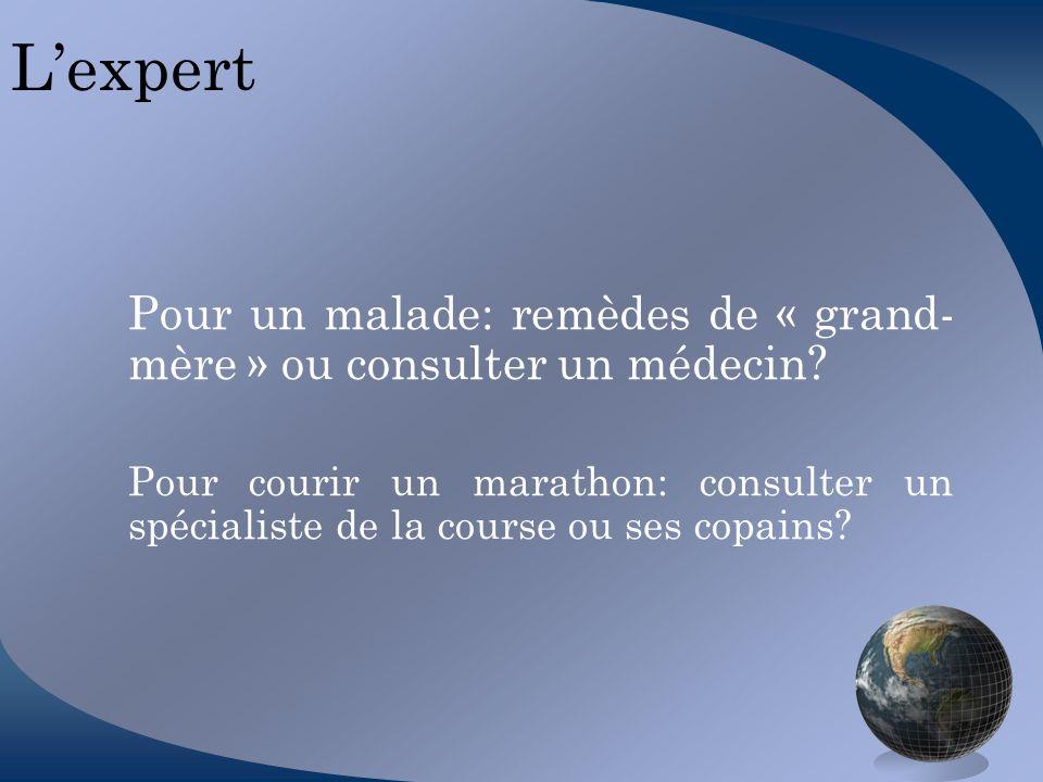 Lexpert Pour un malade: remèdes de « grand- mère » ou consulter un médecin? Pour courir un marathon: consulter un spécialiste de la course ou ses copa