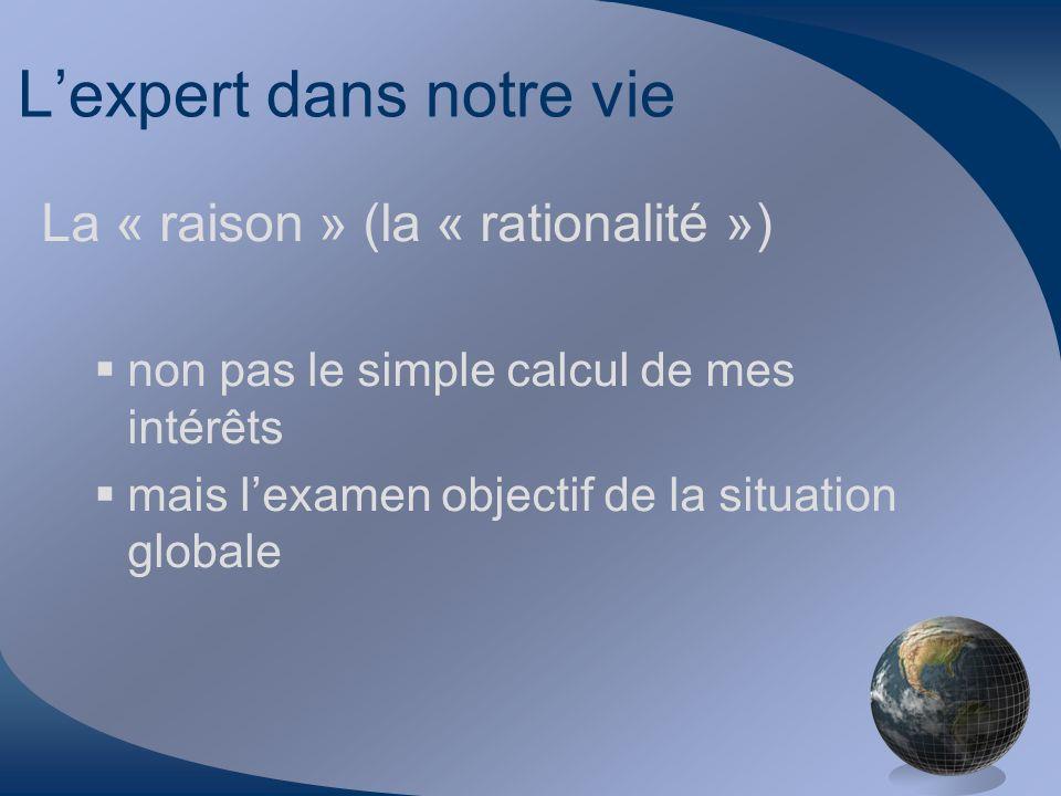 Lexpert dans notre vie La « raison » (la « rationalité ») non pas le simple calcul de mes intérêts mais lexamen objectif de la situation globale