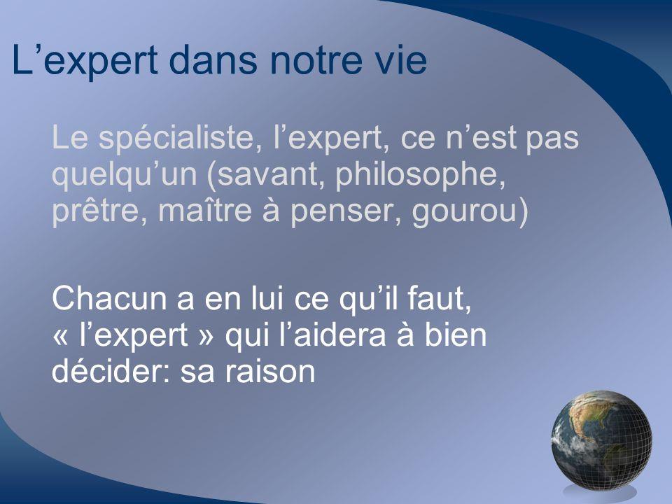 Lexpert dans notre vie Le spécialiste, lexpert, ce nest pas quelquun (savant, philosophe, prêtre, maître à penser, gourou) Chacun a en lui ce quil fau