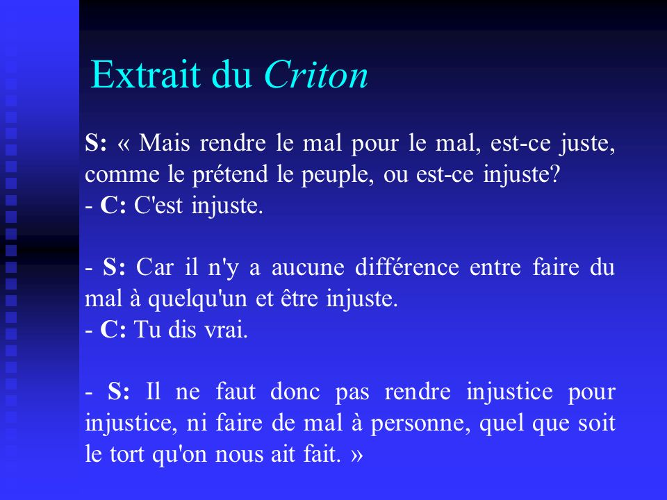 Extrait du Criton S: « Mais rendre le mal pour le mal, est-ce juste, comme le prétend le peuple, ou est-ce injuste? - C: C'est injuste. - S: Car il n'