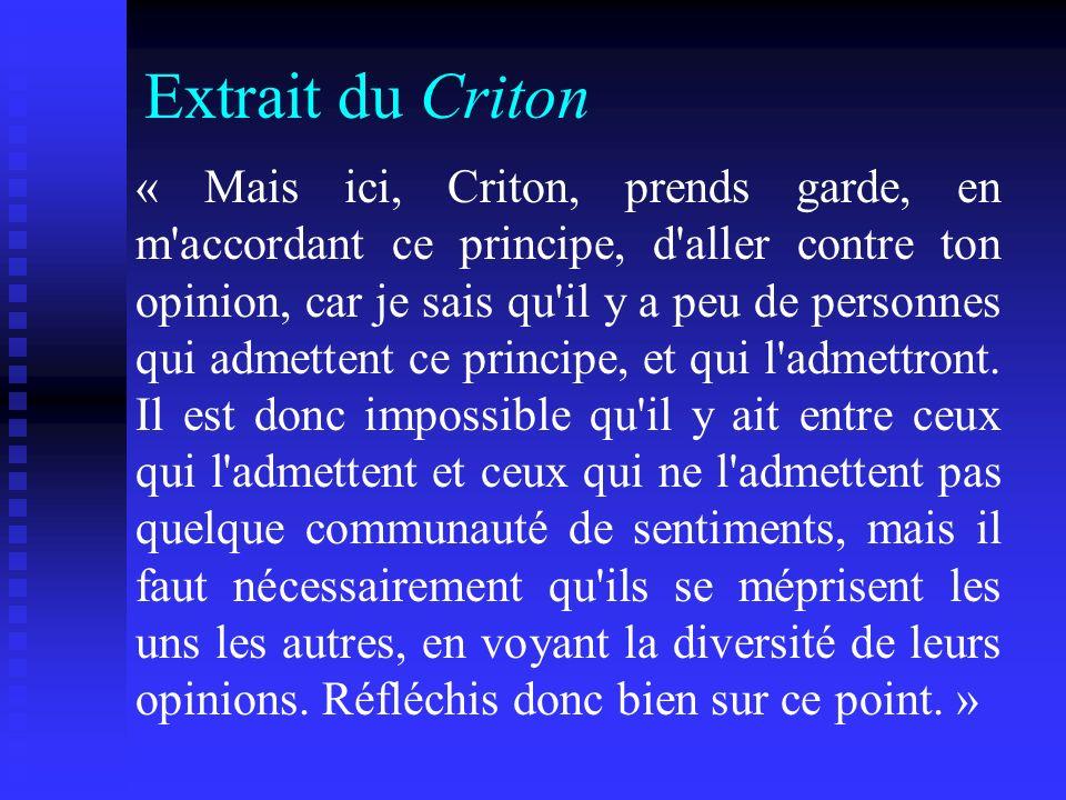 Extrait du Criton « Mais ici, Criton, prends garde, en m'accordant ce principe, d'aller contre ton opinion, car je sais qu'il y a peu de personnes qui