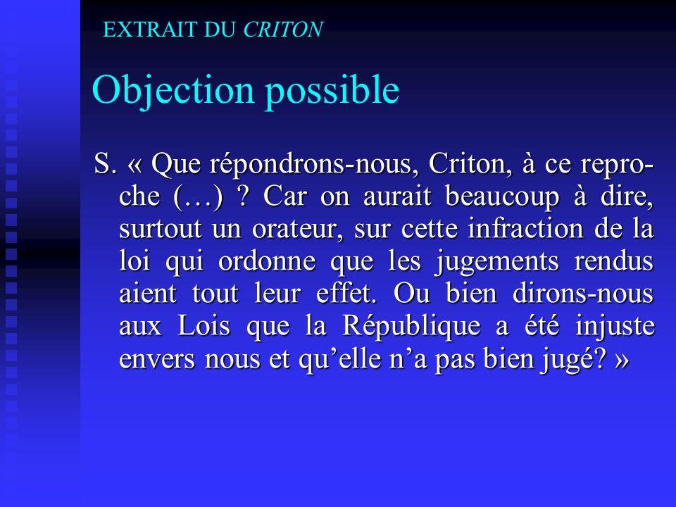 Objection possible S. « Que répondrons-nous, Criton, à ce repro- che (…) ? Car on aurait beaucoup à dire, surtout un orateur, sur cette infraction de