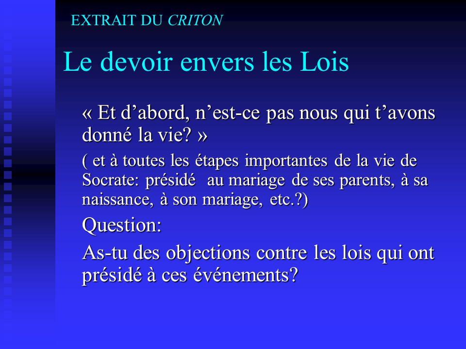 Le devoir envers les Lois « Et dabord, nest-ce pas nous qui tavons donné la vie? » ( et à toutes les étapes importantes de la vie de Socrate: présidé