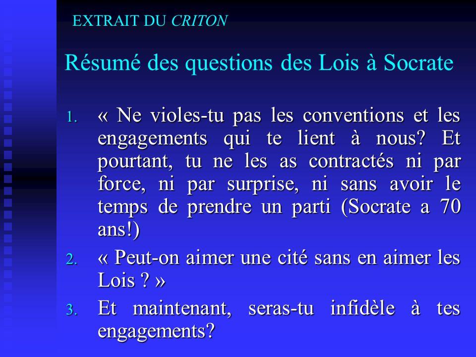 Résumé des questions des Lois à Socrate 1. « Ne violes-tu pas les conventions et les engagements qui te lient à nous? Et pourtant, tu ne les as contra