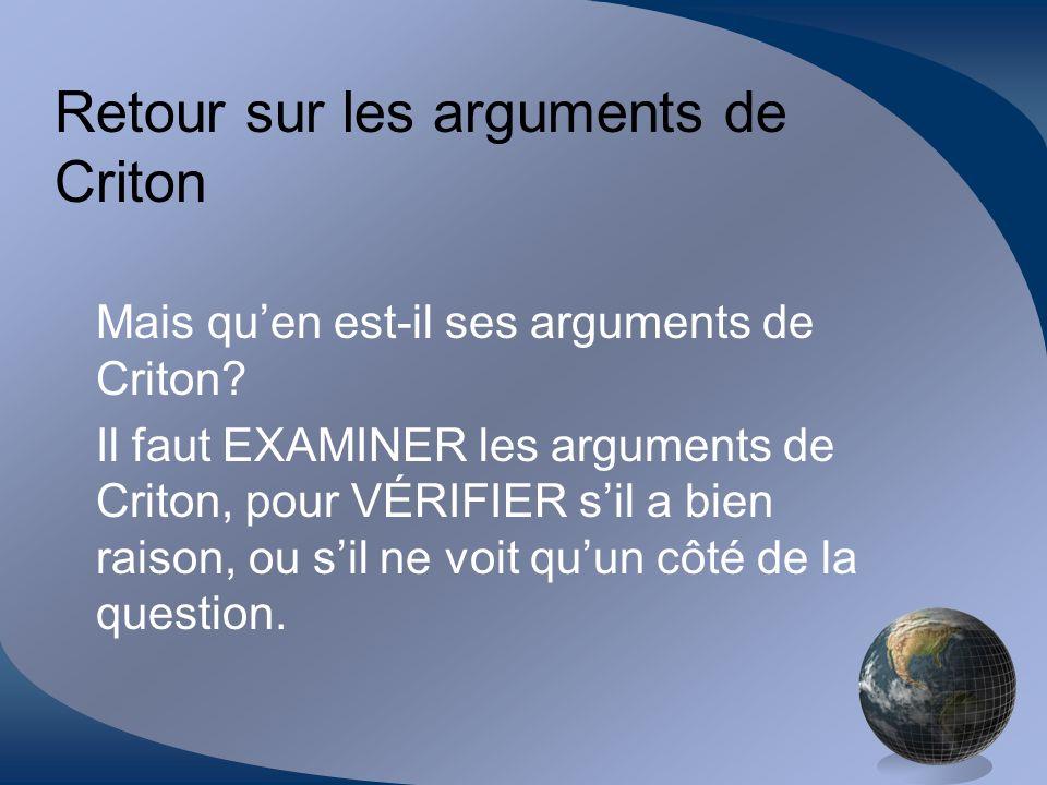 Retour sur les arguments de Criton Mais quen est-il ses arguments de Criton? Il faut EXAMINER les arguments de Criton, pour VÉRIFIER sil a bien raison