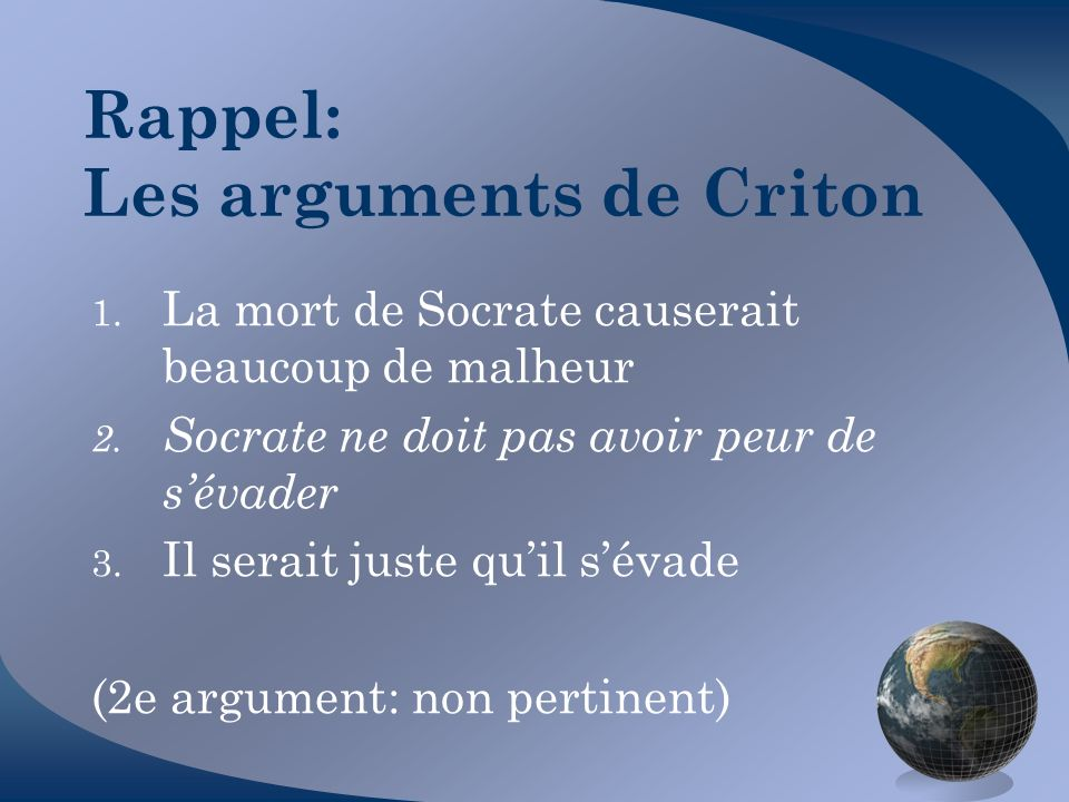 Rappel: Les arguments de Criton 1. La mort de Socrate causerait beaucoup de malheur 2. Socrate ne doit pas avoir peur de sévader 3. Il serait juste qu