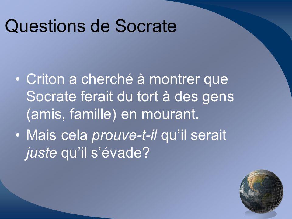 Questions de Socrate Criton a cherché à montrer que Socrate ferait du tort à des gens (amis, famille) en mourant. Mais cela prouve-t-il quil serait ju