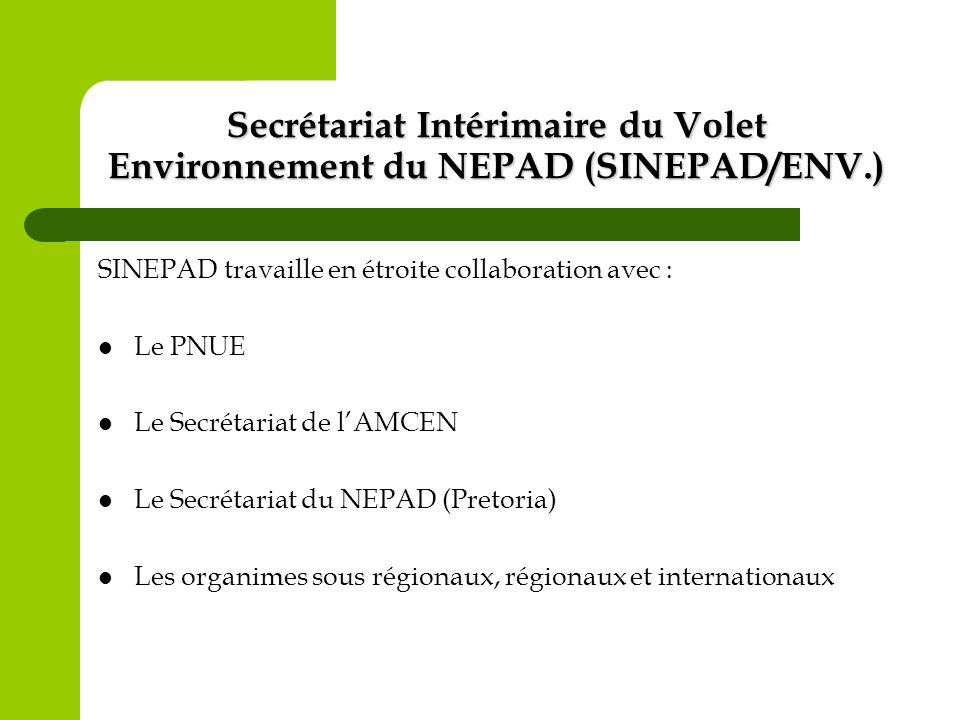 Secrétariat Intérimaire du Volet Environnement du NEPAD (SINEPAD/ENV.) SINEPAD travaille en étroite collaboration avec : Le PNUE Le Secrétariat de lAM