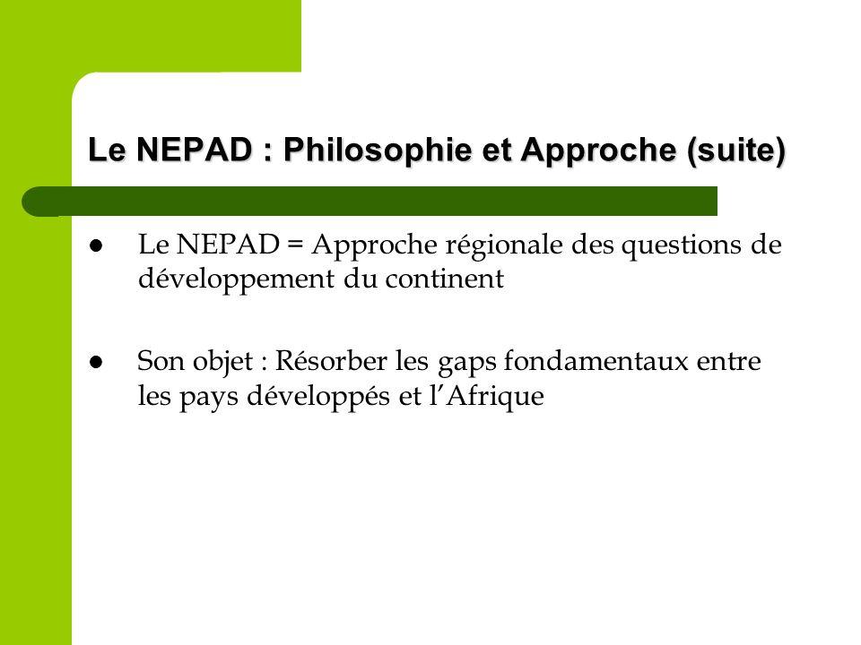 Le NEPAD : Philosophie et Approche (suite) Le NEPAD = Approche régionale des questions de développement du continent Son objet : Résorber les gaps fon