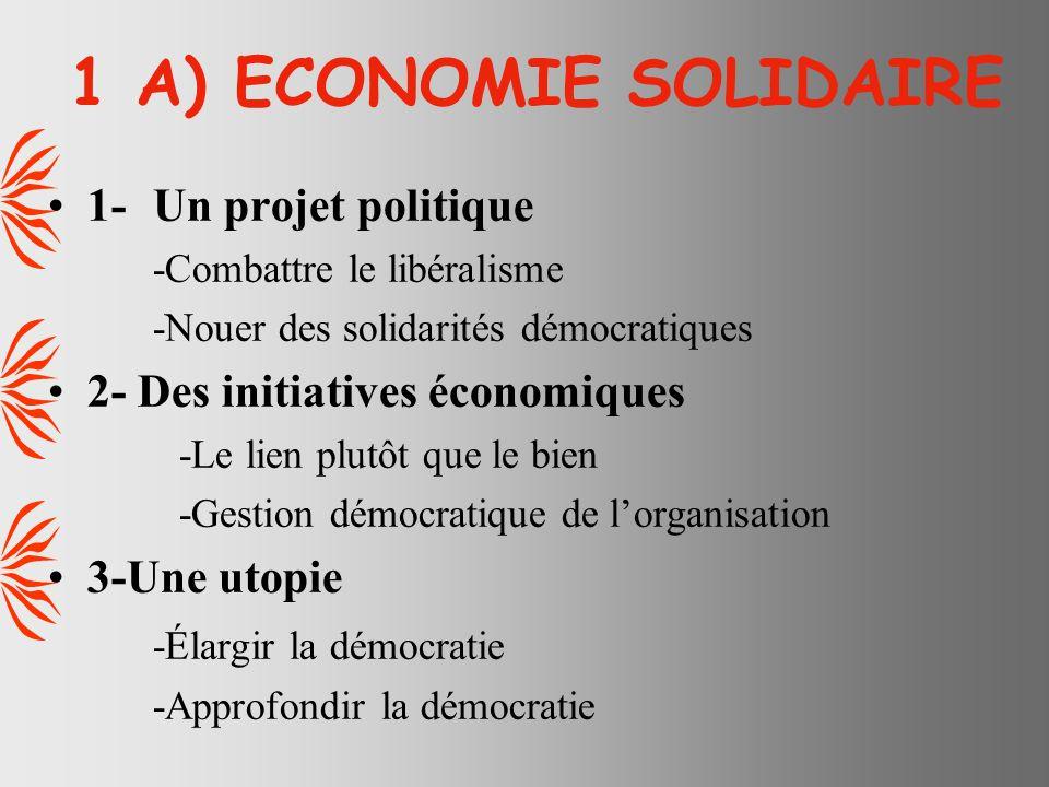 1 A) ECONOMIE SOLIDAIRE 1-Un projet politique -Combattre le libéralisme -Nouer des solidarités démocratiques 2- Des initiatives économiques -Le lien plutôt que le bien -Gestion démocratique de lorganisation 3-Une utopie -Élargir la démocratie -Approfondir la démocratie