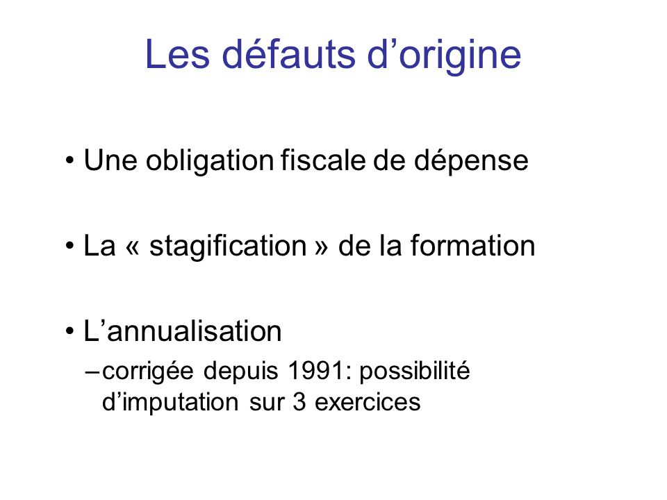 Une obligation fiscale de dépense La « stagification » de la formation Lannualisation –corrigée depuis 1991: possibilité dimputation sur 3 exercices L