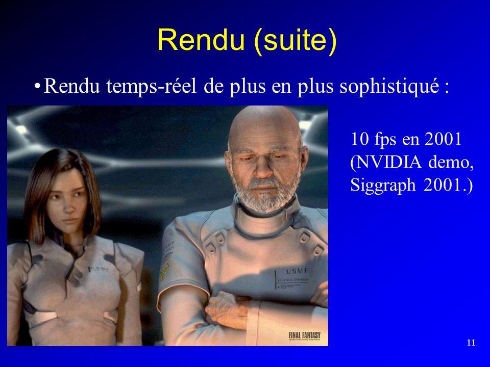11 Rendu (suite) Rendu temps-réel de plus en plus sophistiqué : 10 fps en 2001 (NVIDIA demo, Siggraph 2001.)