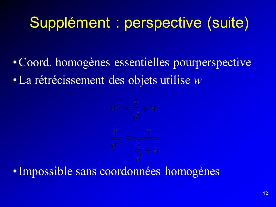 42 Supplément : perspective (suite) Coord. homogènes essentielles pourperspective La rétrécissement des objets utilise w Impossible sans coordonnées h