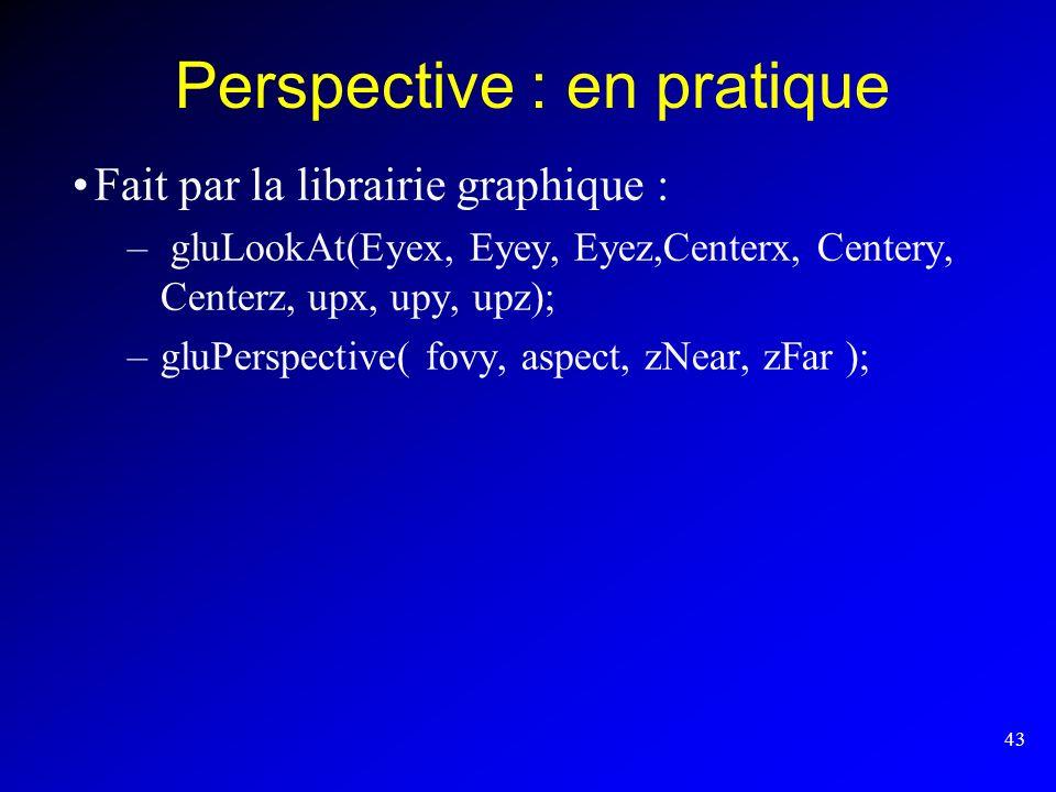 43 Perspective : en pratique Fait par la librairie graphique : – gluLookAt(Eyex, Eyey, Eyez,Centerx, Centery, Centerz, upx, upy, upz); –gluPerspective