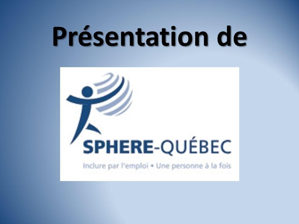 Présentation de SPHERE-Québec Organisme sans but lucratif fondé en 2004 Mission: -Favoriser la création demplois adaptés de qualité pour les personnes handicapées éloignées du marché du travail, et ce, en collaboration avec les partenaires locaux, régionaux et provinciaux.