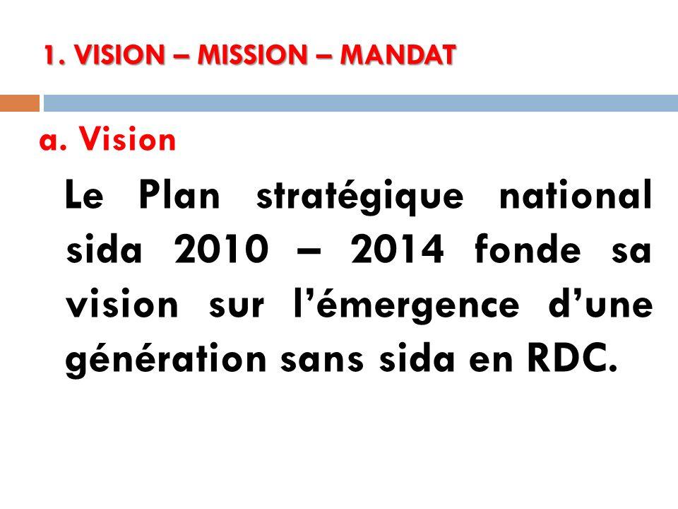 1. VISION – MISSION – MANDAT a. Vision Le Plan stratégique national sida 2010 – 2014 fonde sa vision sur lémergence dune génération sans sida en RDC.