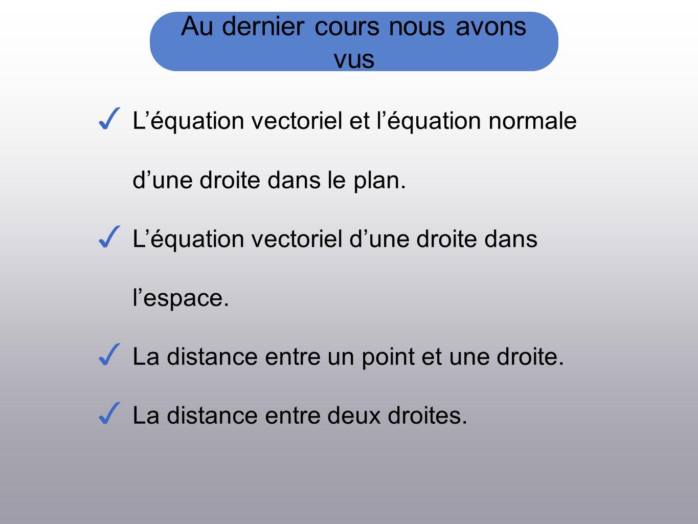 Au dernier cours nous avons vus Léquation vectoriel et léquation normale dune droite dans le plan.