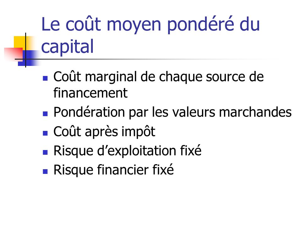 Le coût moyen pondéré du capital Coût marginal de chaque source de financement Pondération par les valeurs marchandes Coût après impôt Risque dexploitation fixé Risque financier fixé