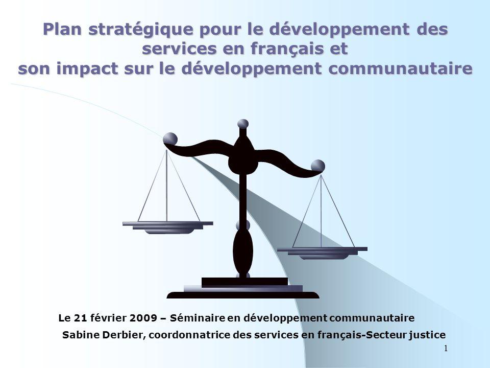 1 Plan stratégique pour le développement des services en français et son impact sur le développement communautaire Le 21 février 2009 – Séminaire en développement communautaire Sabine Derbier, coordonnatrice des services en français-Secteur justice