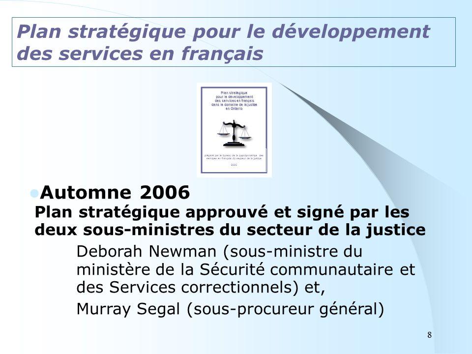8 Automne 2006 Plan stratégique approuvé et signé par les deux sous-ministres du secteur de la justice Deborah Newman (sous-ministre du ministère de la Sécurité communautaire et des Services correctionnels) et, Murray Segal (sous-procureur général) Plan stratégique pour le développement des services en français Plan stratégique pour le développement des services en français dans le domaine de la justice en Ontario préparé par le bureau de la coordonnatrice des services en français du secteur de la justice 2006 8