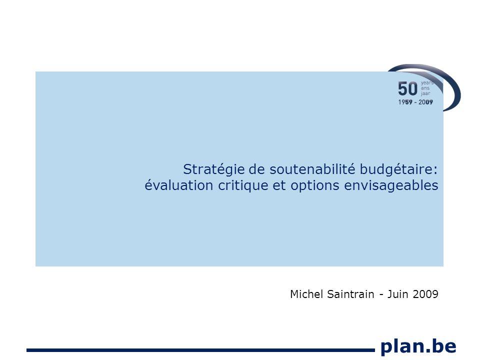 plan.be Stratégie de soutenabilité budgétaire: évaluation critique et options envisageables Michel Saintrain - Juin 2009
