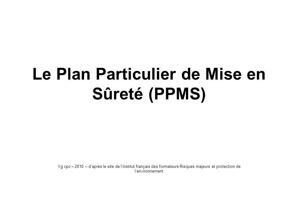 Le Plan Particulier de Mise en Sûreté (PPMS) Vg cpc – 2010 – daprès le site de linstitut français des formateurs Risques majeurs et protection de lenv