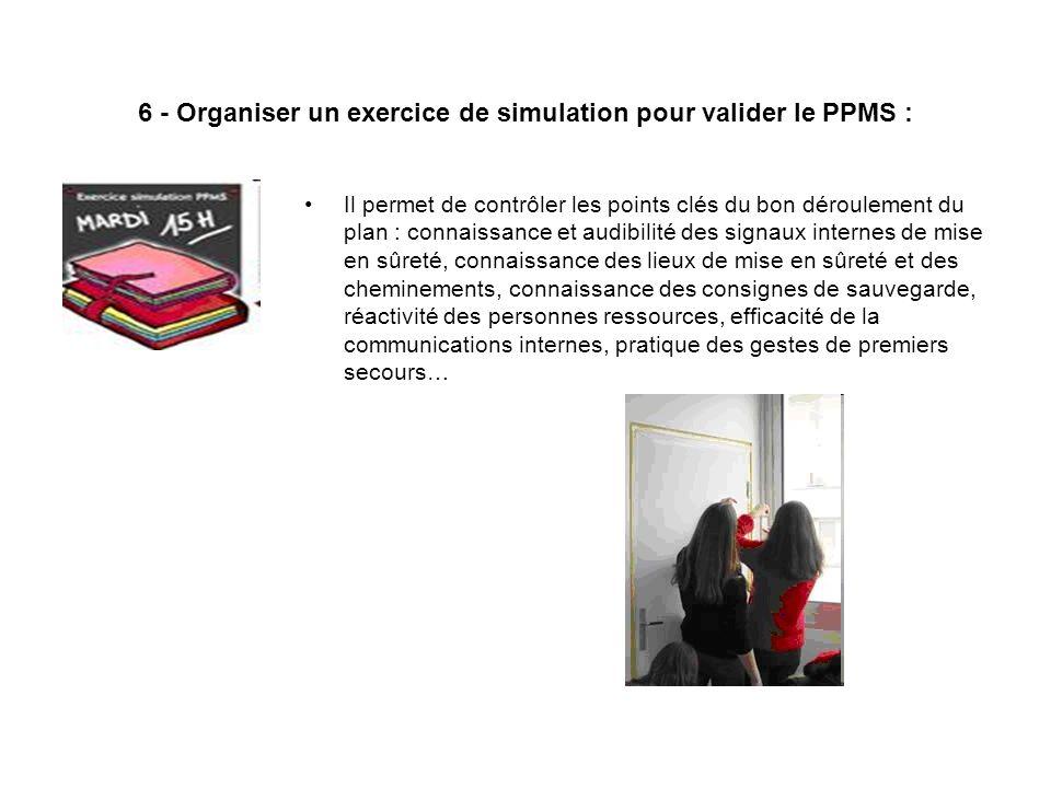 6 - Organiser un exercice de simulation pour valider le PPMS : Il permet de contrôler les points clés du bon déroulement du plan : connaissance et aud