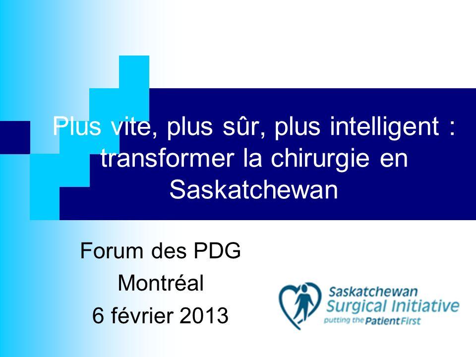 Plus vite, plus sûr, plus intelligent : transformer la chirurgie en Saskatchewan Forum des PDG Montréal 6 février 2013