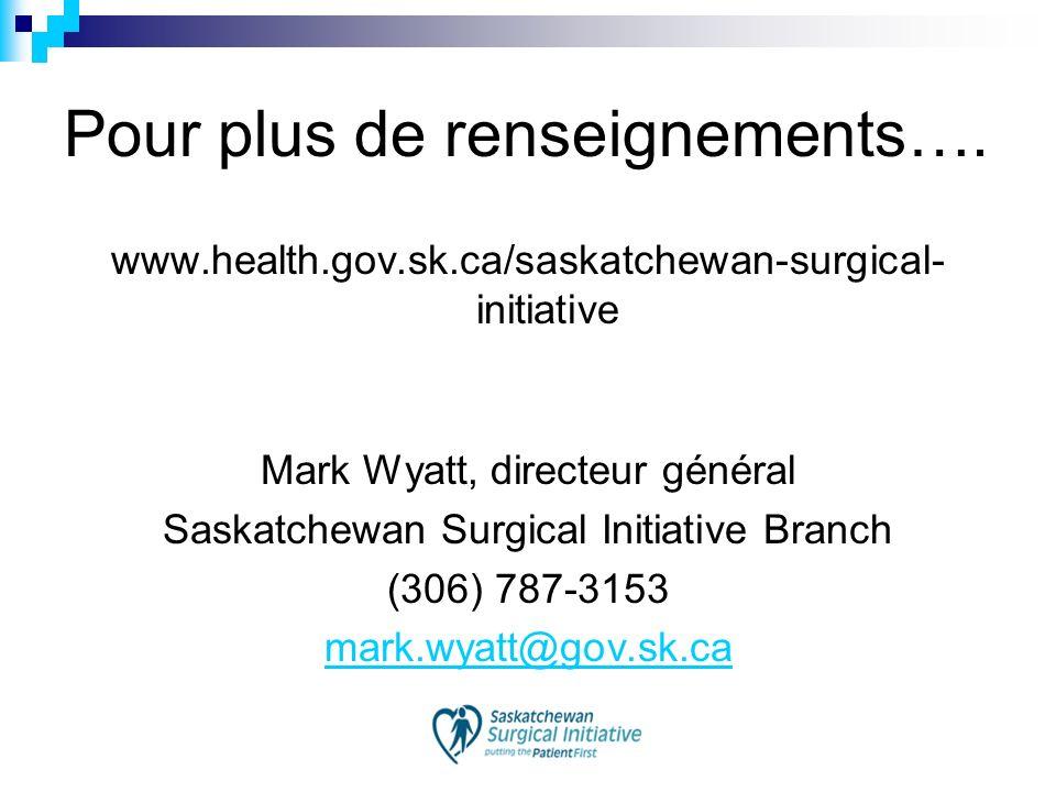 Pour plus de renseignements…. www.health.gov.sk.ca/saskatchewan-surgical- initiative Mark Wyatt, directeur général Saskatchewan Surgical Initiative Br