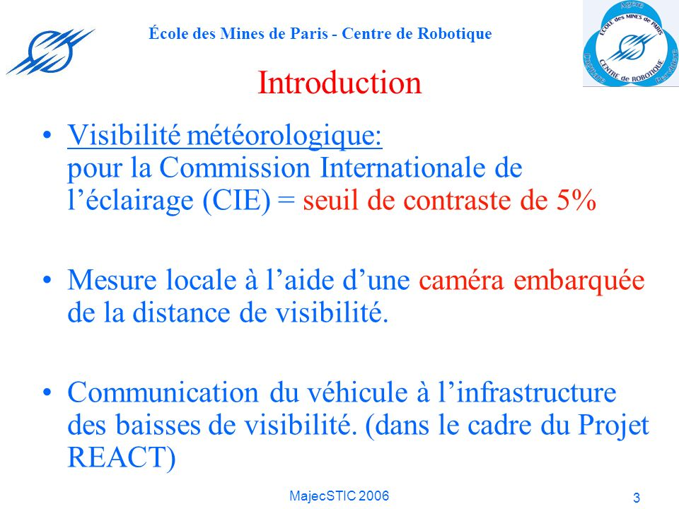 École des Mines de Paris - Centre de Robotique MajecSTIC 2006 14 Estimation de la visibilité Mesure du contraste supérieur à 5% dans les images Carte de profondeur des points appartenant au plan de la route Le point le plus loin ayant un contraste > 5% = Distance de visibilité