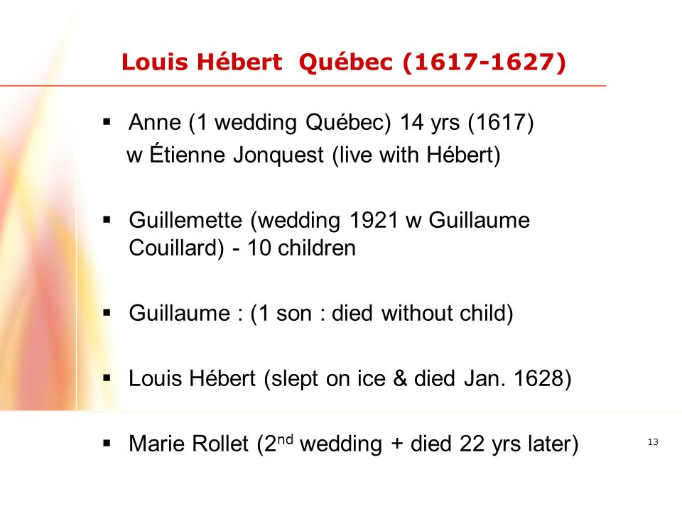 13 Louis Hébert Québec (1617-1627) Anne (1 wedding Québec) 14 yrs (1617) w Étienne Jonquest (live with Hébert) Guillemette (wedding 1921 w Guillaume Couillard) - 10 children Guillaume : (1 son : died without child) Louis Hébert (slept on ice & died Jan.