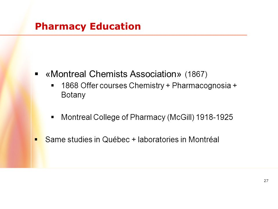 27 Pharmacy Education «Montreal Chemists Association» (1867) 1868 Offer courses Chemistry + Pharmacognosia + Botany Montreal College of Pharmacy (McGill) 1918-1925 Same studies in Québec + laboratories in Montréal